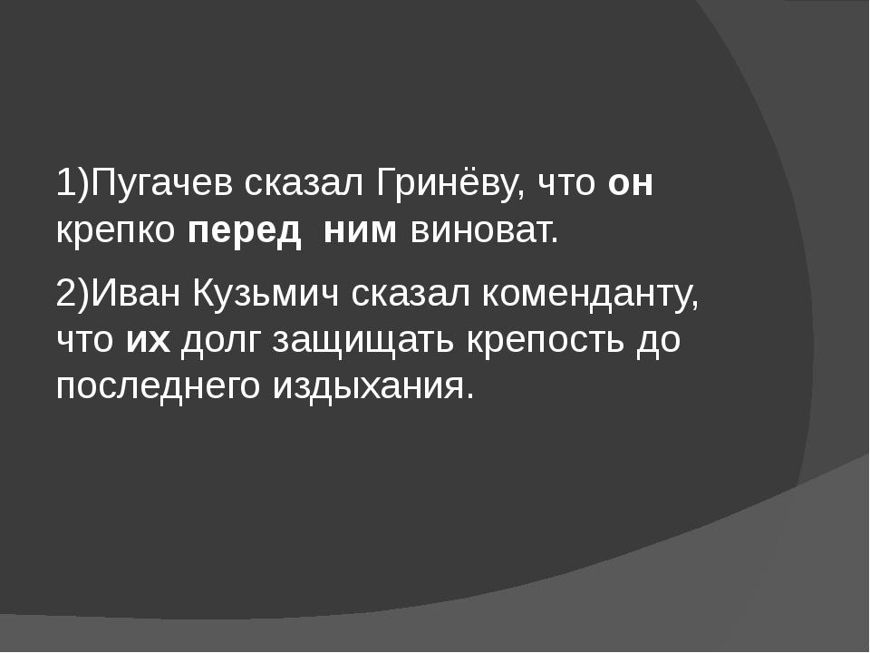 1)Пугачев сказал Гринёву, что он крепко перед ним виноват. 2)Иван Кузьмич ск...