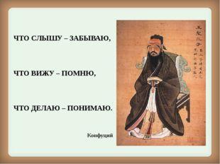ЧТО СЛЫШУ – ЗАБЫВАЮ, ЧТО ВИЖУ – ПОМНЮ, ЧТО ДЕЛАЮ – ПОНИМАЮ. Конфуций
