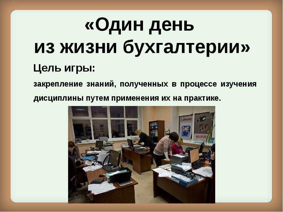 «Один день из жизни бухгалтерии» Цель игры: закрепление знаний, полученных в...