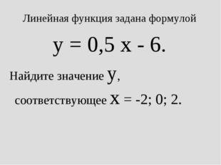 Линейная функция задана формулой y = 0,5 x - 6. Найдите значение y, соответст