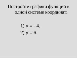 Постройте графики функций в одной системе координат: 1) y = - 4, 2) y = 6.
