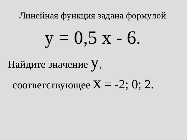 Линейная функция задана формулой y = 0,5 x - 6. Найдите значение y, соответст...