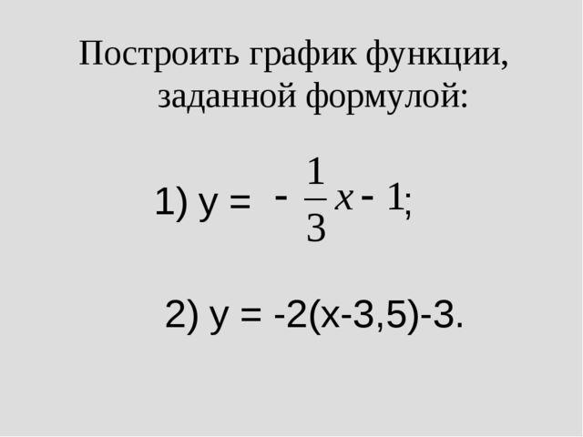 Построить график функции, заданной формулой: 1) y = ; 2) y = -2(x-3,5)-3.