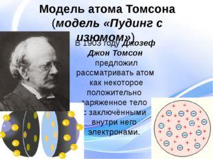 В 1903 году Джозеф Джон Томсон предложил рассматривать атом как некоторое пол