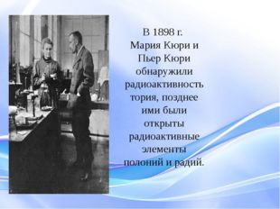 В 1898 г. Мария Кюри и Пьер Кюри обнаружили радиоактивность тория, позднее им