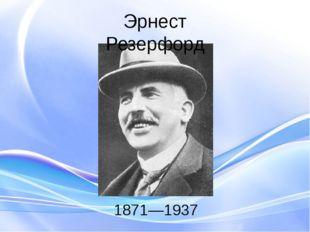 1871—1937 Эрнест Резерфорд В 1898 году Резерфорд открывает альфа- и бета-лучи