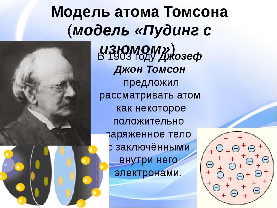 В 1903 году Джозеф Джон Томсон предложил рассматривать атом как некоторое пол...