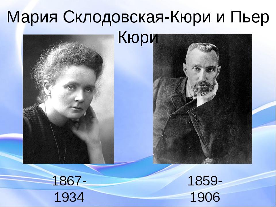 Мария Склодовская-Кюри и Пьер Кюри 1859-1906 1867-1934 Пьер Кюри - 1859—1906—...