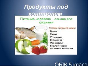 Продукты под контролем ОБЖ 5 класс Учитель: Макаренко И.А.