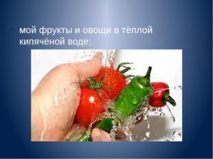 мой фрукты и овощи в тёплой кипячёной воде;