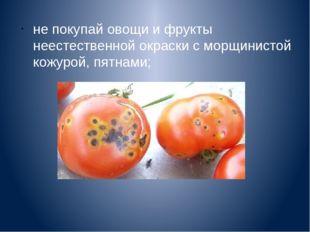 не покупай овощи и фрукты неестественной окраски с морщинистой кожурой, пятна