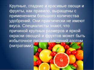 Крупные, гладкие и красивые овощи и фрукты, как правило, выращены с применени