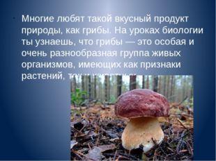 Многие любят такой вкусный продукт природы, как грибы. На уроках биологии ты