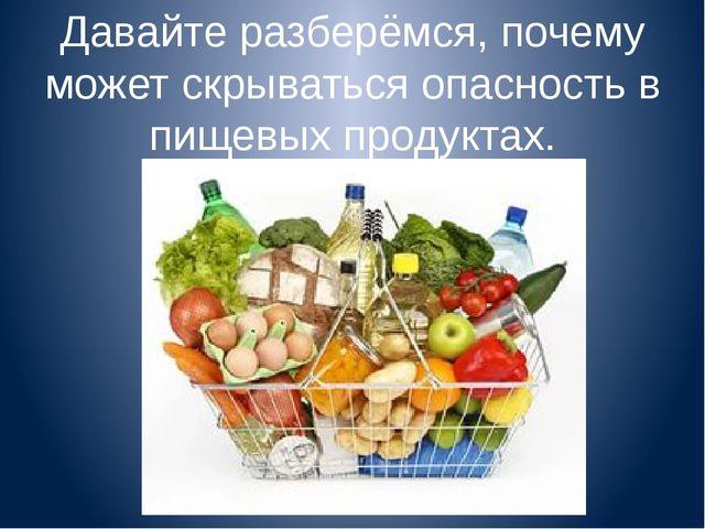 Давайте разберёмся, почему может скрываться опасность в пищевых продуктах.