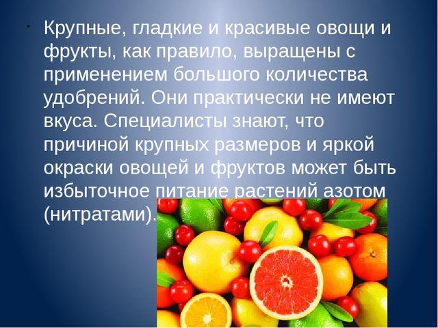 Крупные, гладкие и красивые овощи и фрукты, как правило, выращены с применени...