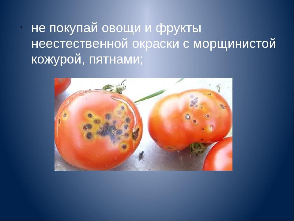 не покупай овощи и фрукты неестественной окраски с морщинистой кожурой, пятна...