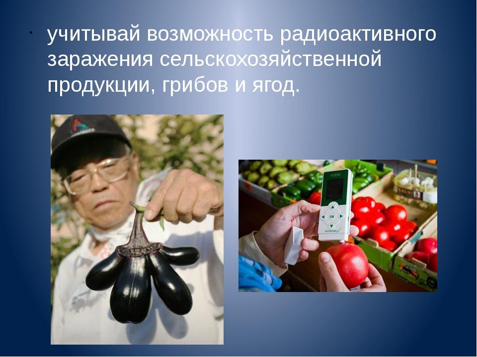 учитывай возможность радиоактивного заражения сельскохозяйственной продукции,...