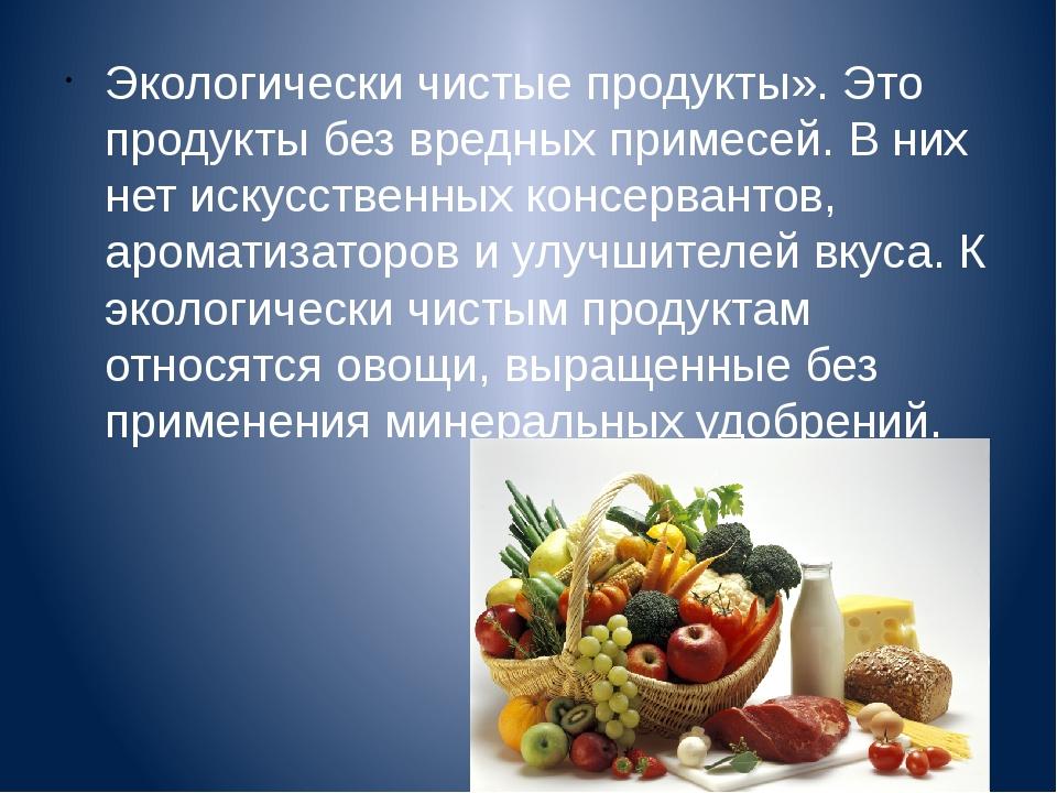 Экологически чистые продукты». Это продукты без вредных примесей. В них нет и...