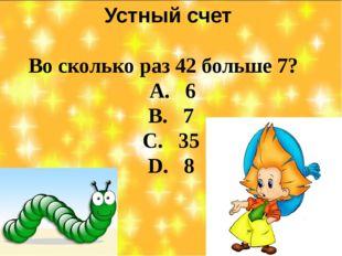 Устный счет Во сколько раз 42 больше 7? А. 6 В. 7 С. 35 D. 8