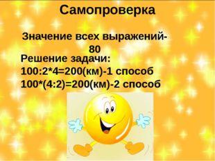 Самопроверка Значение всех выражений-80 Решение задачи: 100:2*4=200(км)-1 спо