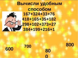 Вычисли удобным способом 167+324+33+76 418+165+35+182 298+102+373+27 384+199+
