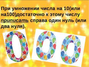 При умножении числа на 10(или на100)достаточно к этому числу приписать справа