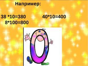 Например: 38 *10=380 40*10=400 8*100=800