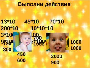 Выполни действия 13*10 45*10 70*10 200*10 10*10*10 3*100 6*100 10*100 9*100 2