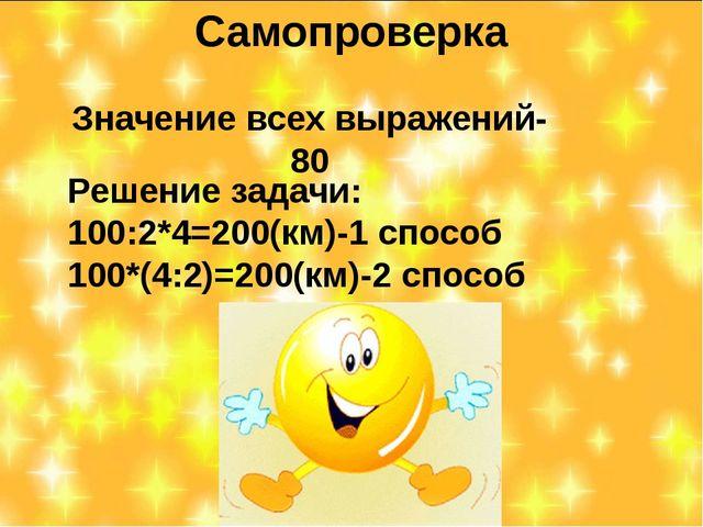 Самопроверка Значение всех выражений-80 Решение задачи: 100:2*4=200(км)-1 спо...