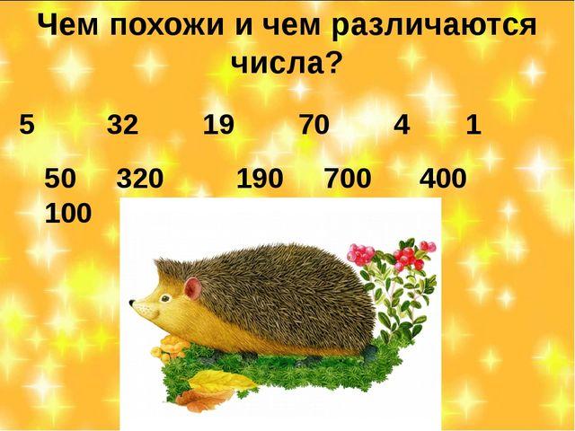 Чем похожи и чем различаются числа? 5 32 19 70 4 1 50 320 190 700 400 100