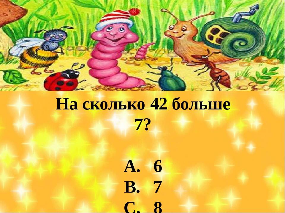 На сколько 42 больше 7? А. 6 В. 7 С. 8 D. 35