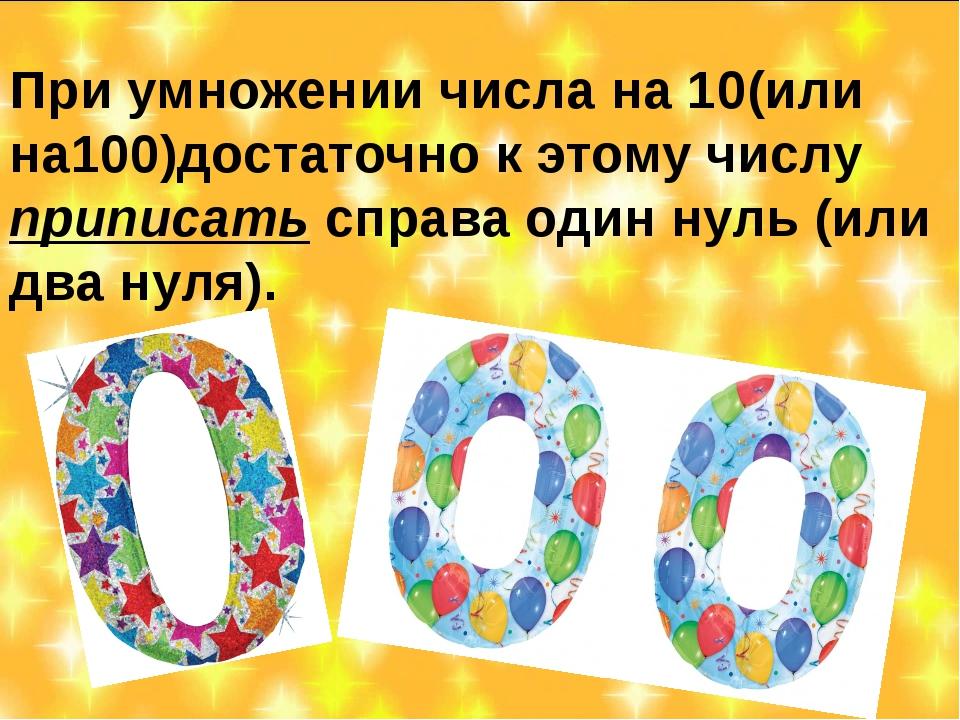 При умножении числа на 10(или на100)достаточно к этому числу приписать справа...