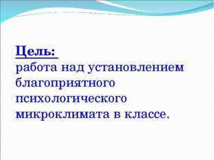 Цель: работа над установлением благоприятного психологического микроклимата в