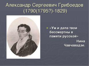 Александр Сергеевич Грибоедов (1790(1795?)-1829) «Ум и дела твои бессмертны в
