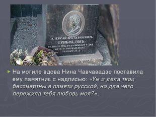 На могиле вдова Нина Чавчавадзе поставила ему памятник с надписью: «Ум и дела