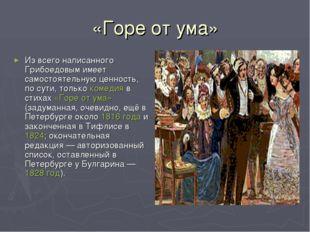 «Горе от ума» Из всего написанного Грибоедовым имеет самостоятельную ценность