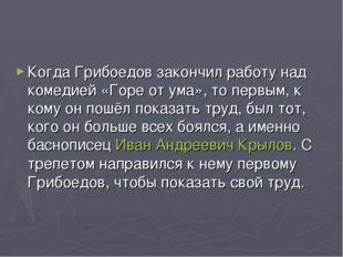 Когда Грибоедов закончил работу над комедией «Горе от ума», то первым, к кому