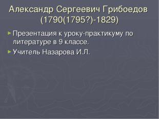 Александр Сергеевич Грибоедов (1790(1795?)-1829) Презентация к уроку-практику