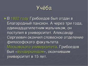 Учёба В 1802 году Грибоедов был отдан в Благородный пансион. А через три года