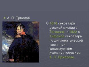 С 1818 секретарь русской миссии в Тегеране, с 1822 в Тифлисе секретарь по ди