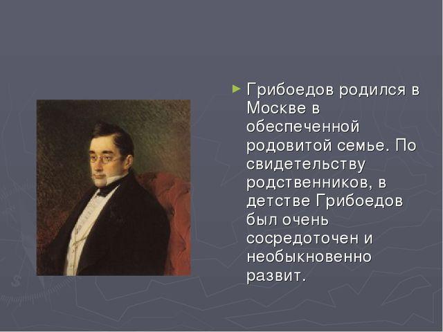 Грибоедов родился в Москве в обеспеченной родовитой семье. По свидетельству р...