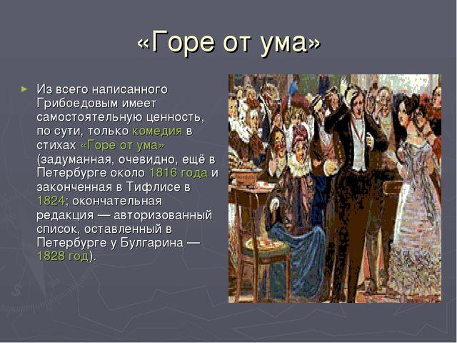«Горе от ума» Из всего написанного Грибоедовым имеет самостоятельную ценность...
