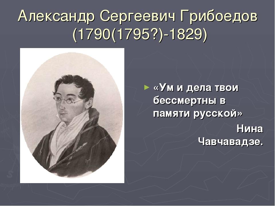 Александр Сергеевич Грибоедов (1790(1795?)-1829) «Ум и дела твои бессмертны в...