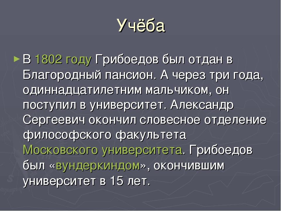 Учёба В 1802 году Грибоедов был отдан в Благородный пансион. А через три года...