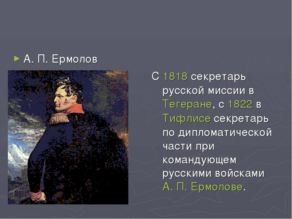 С 1818 секретарь русской миссии в Тегеране, с 1822 в Тифлисе секретарь по ди...