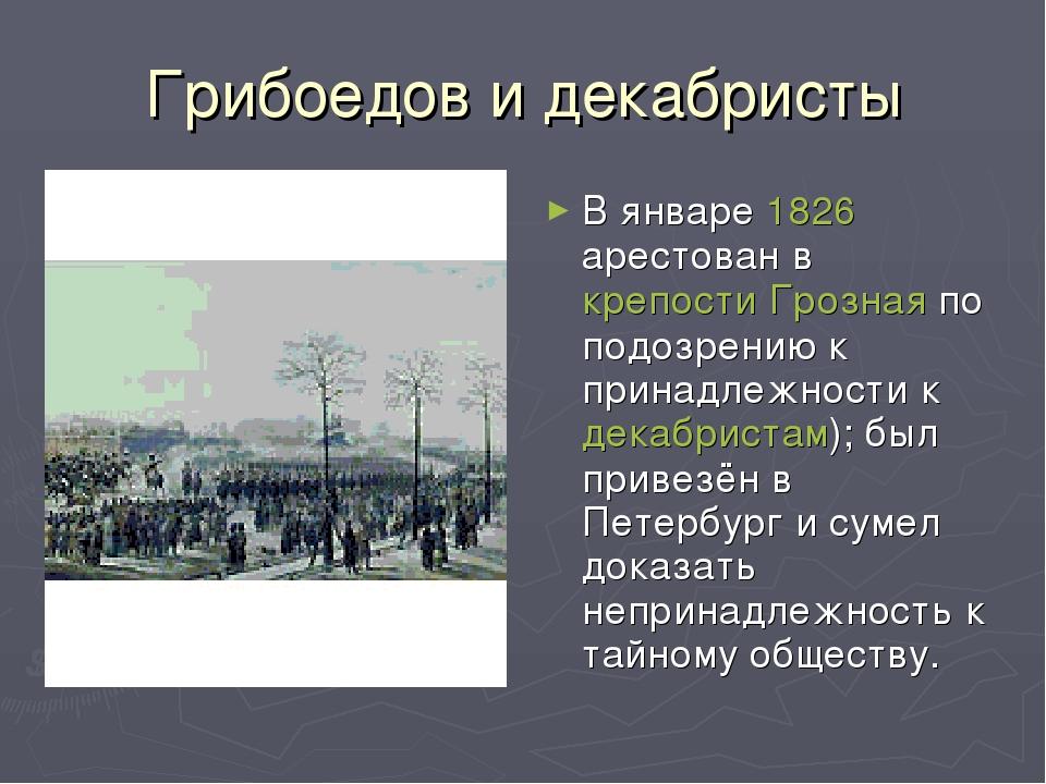 Грибоедов и декабристы В январе 1826 арестован в крепости Грозная по подозрен...