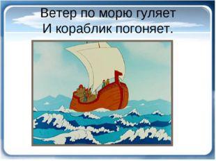 Ветер по морю гуляет И кораблик погоняет.