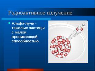 Радиоактивное излучение Альфа-лучи - тяжелые частицы с малой проникающей спос