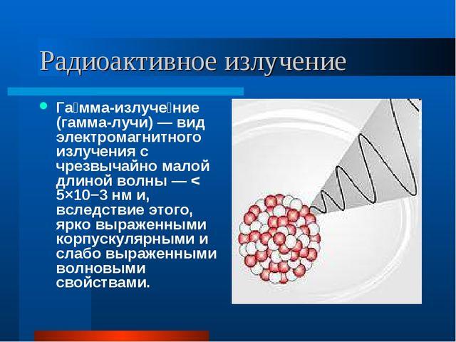 Радиоактивное излучение Га́мма-излуче́ние (гамма-лучи) — вид электромагнитног...