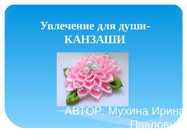 Увлечение для души-КАНЗАШИ АВТОР: Мухина Ирина Павловна, Педагог дополнительн...